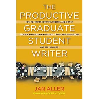 The Productive Graduate Student Writer: How to Manage Your Time, Process, and Energy to Write Your Research Proposal, Thesis, and Dissertation and Get Published