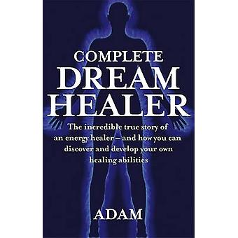 Complete Dreamhealer  The incredible true story of an energy healer  and how you can discover and develop your own healing abilities by Adam