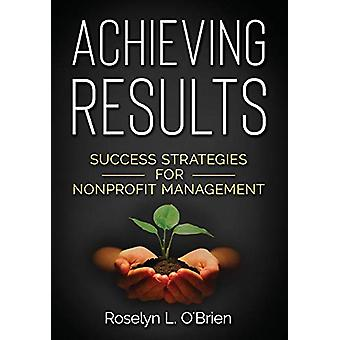 Achieving Results - Success Strategies for Nonprofit Management by Ros