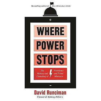 Where Power Stops The Making and Unmaking of Presidents and Prime Ministers