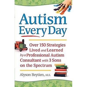Autism Every Day - Over 150 Strategies Lived and Learned by a Professi