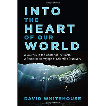 Into the Heart of Our World: A Journey to the Center of the Earth: A Remarkable Voyage of Scientific Discovery