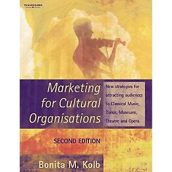 Marketing for Cultural Organisations New Strategies for Attracting Audiences to Classical Music Dance Museums Theatre and Opera by Kolb & Bonita M.