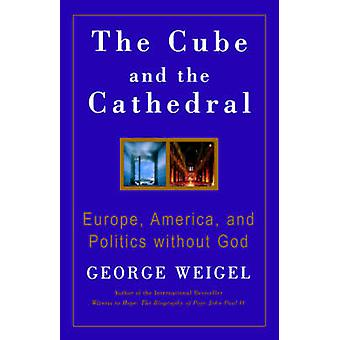 The Cube and the Cathedral Europe America and Politics without God by Weigel & George