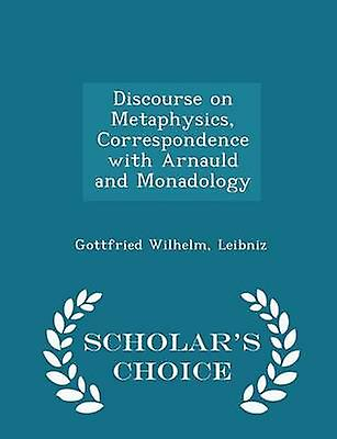 Discourse on Metaphysics Correspondence with Arnauld and Monadology  Scholars Choice Edition by Leibniz & Gottfried Wilhelm
