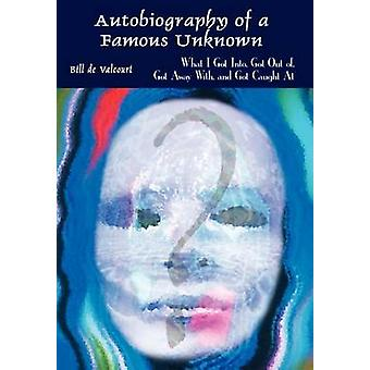 Autobiography of a Famous Unknown  What I Got Into Got Out of Got Away With and Got Caught At by de Valcourt & Bill