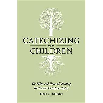 Catechizing Our Children - The Whys and Hows of Teaching the Shorter C