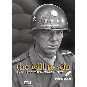 The Will to Win - The Life of Gen. James A. Van Fleet by Paul F. Braim