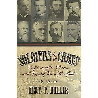 Soldiers of the Cross Confederate SoldierChristians and the Impact of War on Their Faith by Dollar & Kent T.