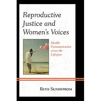 Reproductive Justice and Womens Voices  Health Communication across the Lifespan by Beth L Sundstrom