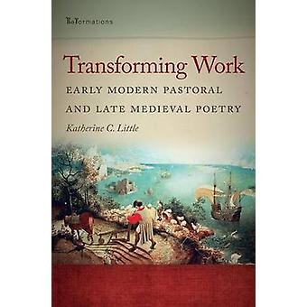 Transforming Work - Early Modern Pastoral and Late Medieval Poetry by