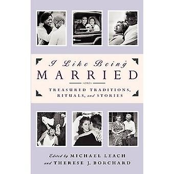 I Like Being Married Treasured Traditions Rituals and Stories by Borchard & Therese Johnson