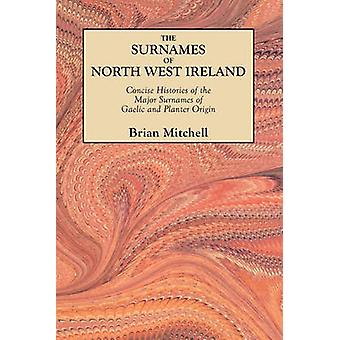 The Surnames of North West Ireland. Concise Histories of the Major Surnames of Gaelic and Planter Origin by Mitchell & Brian