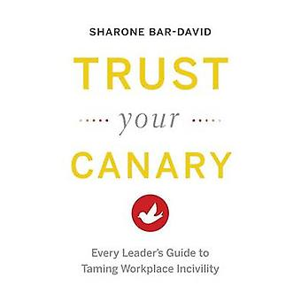 Trust Your Canary Every Leaders Guide to Taming Workplace Incivility by BarDavid & Sharone