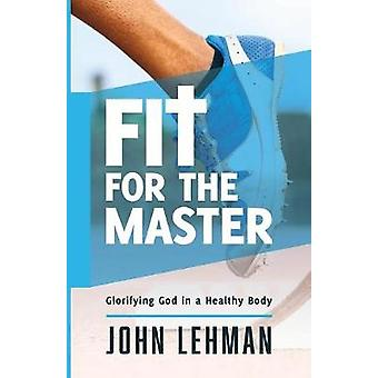 Fit for the Master Glorifying God in a Healthy Body by Lehman & John