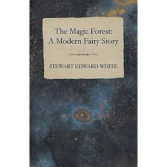 The Magic Forest A Modern Fairy Story by White & Stewart Edward