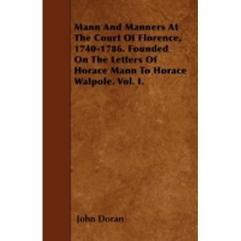 Mann And Manners At The Court Of Florence 17401786. Founded On The Letters Of Horace Mann To Horace Walpole. Vol. I. by Doran & John