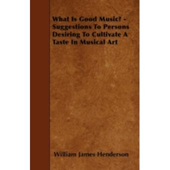 What Is Good Music  Suggestions To Persons Desiring To Cultivate A Taste In Musical Art by Henderson & William James