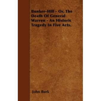BunkerHill  Or The Death Of General Warren  An Historic Tragedy In Five Acts. by Burk & John