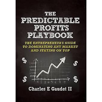 The Predictable Profits Playbook The Entrepreneurs Guide to Dominating Any Market  And Staying on Top by Gaudet II & Charles E.