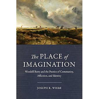 The Place of Imagination - Wendell Berry and the Poetics of Community