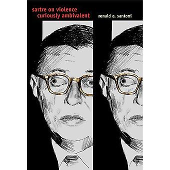 Sartre on Violence - Curiously Ambivalent by Ronald E. Santoni - 97802