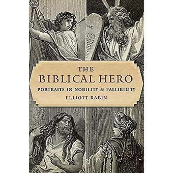 The Biblical Hero - Portraits in Nobility and Fallibility by Elliott R