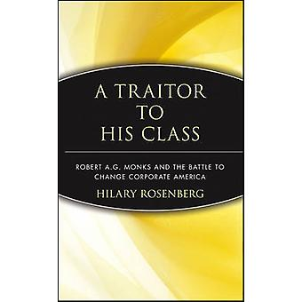 A Traitor to His Class Robert A.G. Monks and the Battle to Change Corporate America by Rosenberg & Hilary