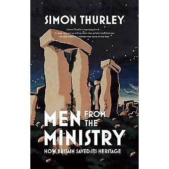 Men from the Ministry - How Britain Saved its Heritage by Simon Thurle