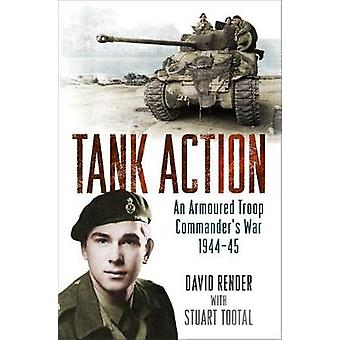 Tank Action - An Armoured Troop Commander's War 1944-45 by David Rende