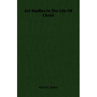 Art Studies In The Life Of Christ by Bailey & Albert E.