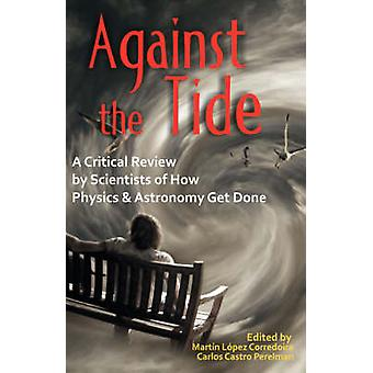 Against the Tide A Critical Review by Scientists of How Physics and Astronomy Get Done by Lopez Corredoira & Martn
