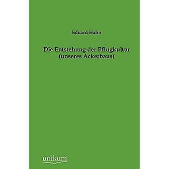 Die Entstehung der Pflugkultur unseres Ackerbaus by Hahn & Eduard