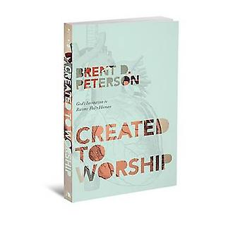 Created to Worship - God's Invitation to Become Fully Human by Brent P