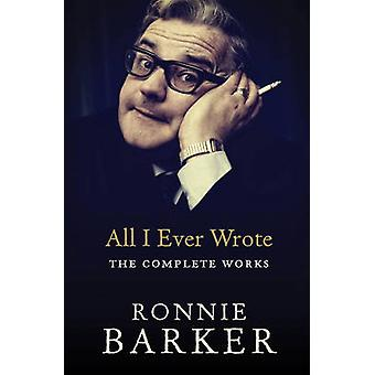 All I Ever Wrote The Complete Works by Ronnie Barker