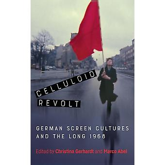Celluloid Revolt German Screen Cultures and the Long 1968 by Gerhardt & Christina