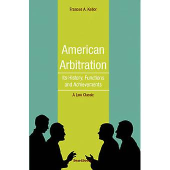 American Arbitration Its History Functions and Achievements by Kellor & Frances