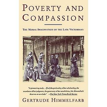 Poverty and Compassion The Moral Imagination of the Late Victorians by Himmelfarb & Gertrude