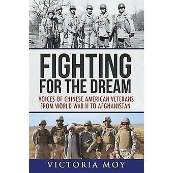 Fighting for the Dream Voices of Chinese American Veterans from World War II to Afghanistan by Moy & Victoria