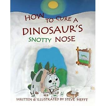 How To Cure A Dinosaurs Snotty Nose by Hefft & Steve