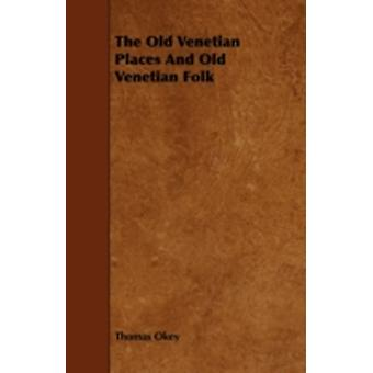 The Old Venetian Places and Old Venetian Folk by Okey & Thomas