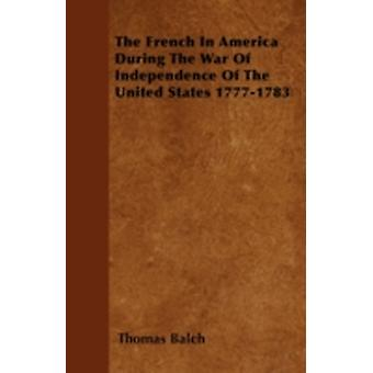 The French in America During the War of Independence of the United States 17771783 by Balch & Thomas