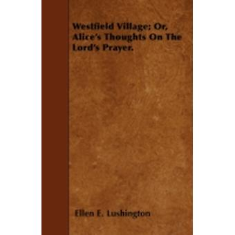 Westfield Village Or Alices Thoughts On The Lords Prayer. by Lushington & Ellen E.