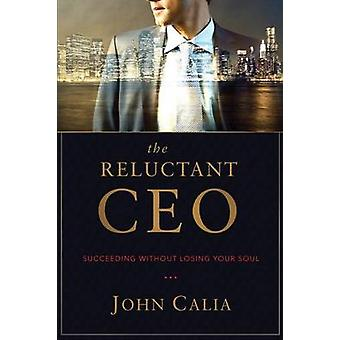 The Reluctant CEO Succeeding without Losing Your Soul by Calia & John