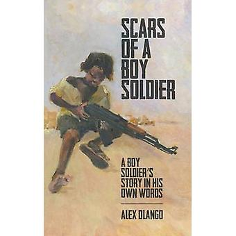 Scars of a Boy Soldier A Boy Soldiers Story in His Own Words by Olango & Alex