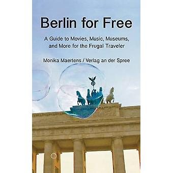Berlin for Free A Guidebook to Movies Music Museums and Many More Free and Cheap Sightseeing Destinations for the Frugal Traveler Updated Edition by Martens & Monika