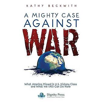 A Mighty Case Against War by Beckwith & Kathy