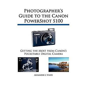 Photographers Guide to the Canon PowerShot S100 by White & Alexander S.