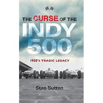 The Curse of the Indy 500 - 1958's Tragic Legacy by Stan Sutton - 9781