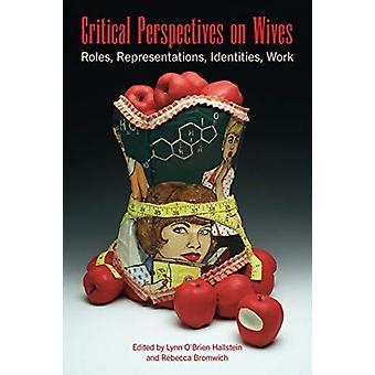 Critical Perspectives on Wives by Edited by Lynn O Brien Hallstein & Edited by Rebecca Bromwich